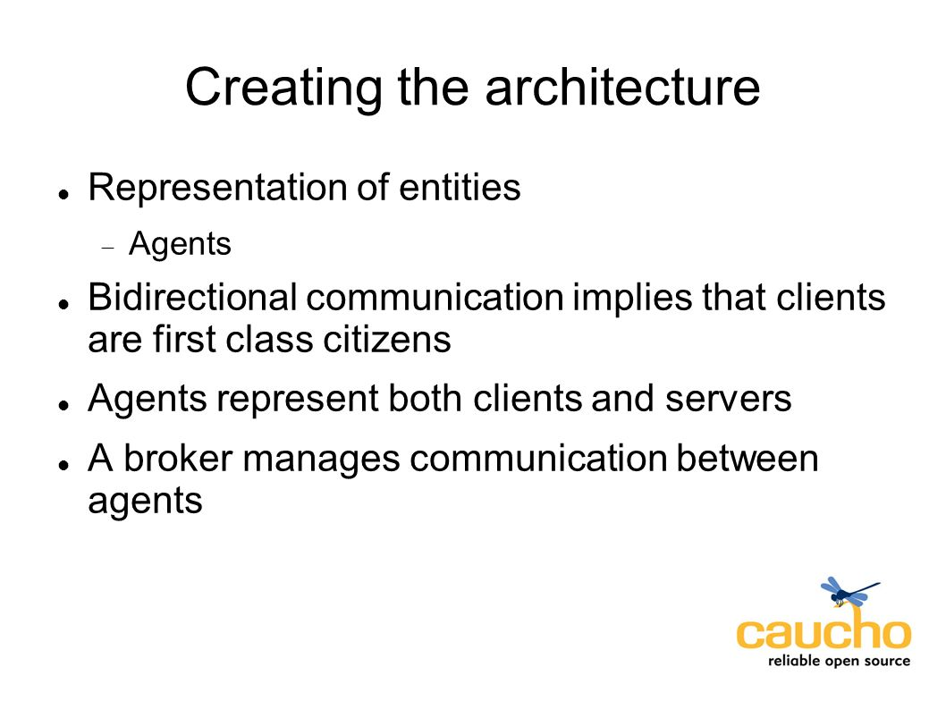 Creating the architecture Representation of entities Agents Bidirectional communication implies that clients are first class citizens Agents represent both clients and servers A broker manages communication between agents