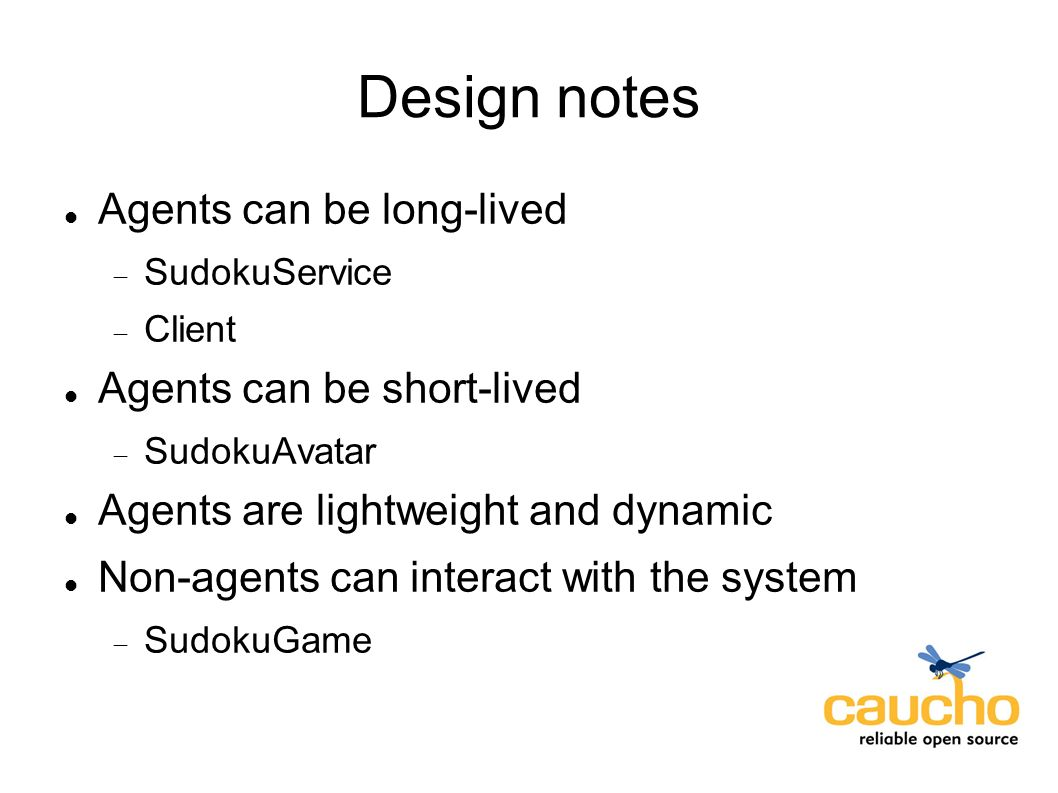 Design notes Agents can be long-lived SudokuService Client Agents can be short-lived SudokuAvatar Agents are lightweight and dynamic Non-agents can interact with the system SudokuGame