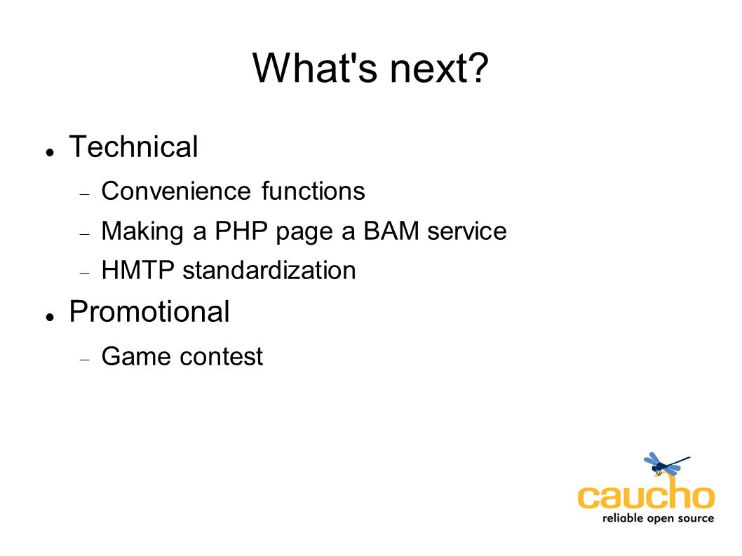 What's next? Technical Convenience functions Making a PHP page a BAM service HMTP standardization Promotional Game contest