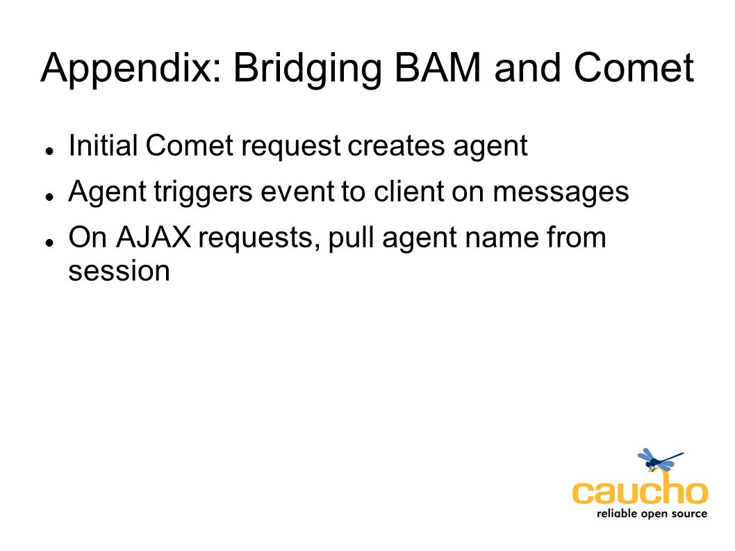 Appendix: Bridging BAM and Comet Initial Comet request creates agent Agent triggers event to client on messages On AJAX requests, pull agent name from