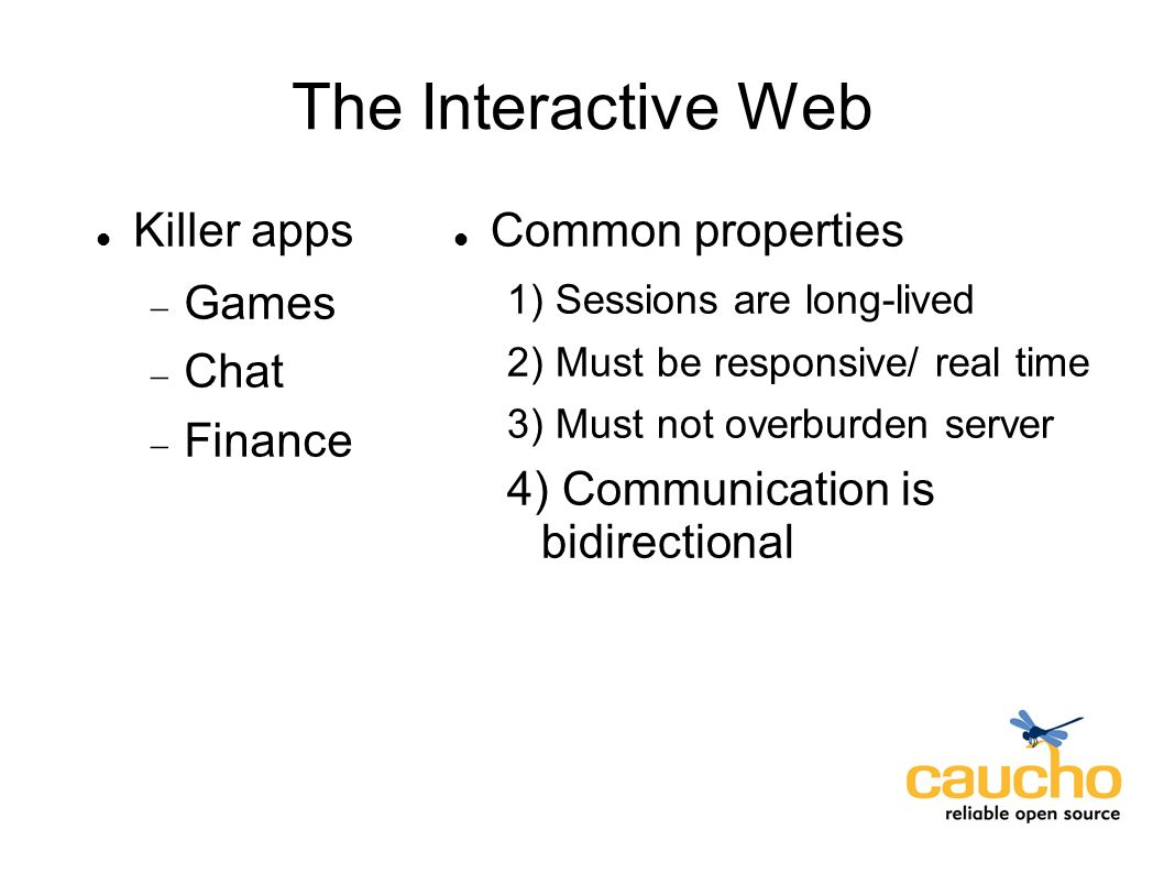 The Interactive Web Common properties 1) Sessions are long-lived 2) Must be responsive/ real time 3) Must not overburden server 4) Communication is bi