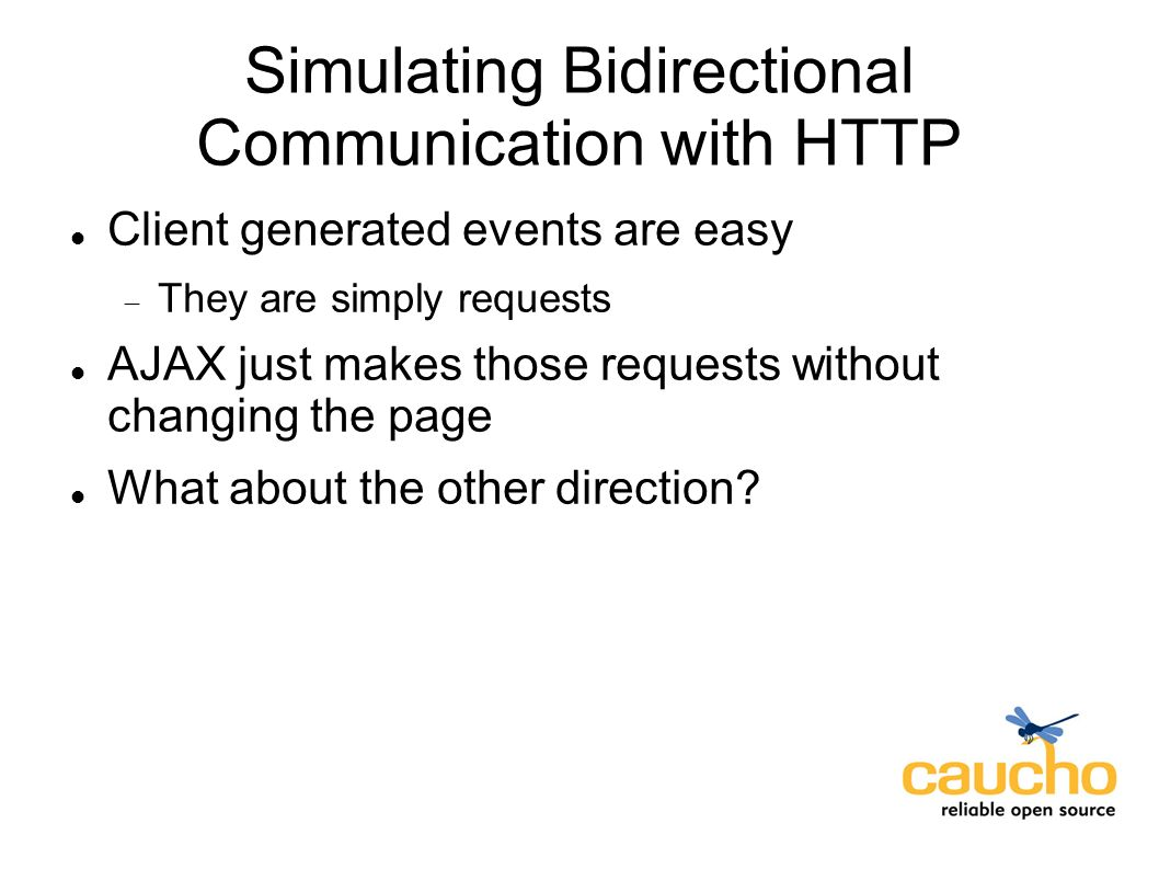Simulating Bidirectional Communication with HTTP Client generated events are easy They are simply requests AJAX just makes those requests without changing the page What about the other direction