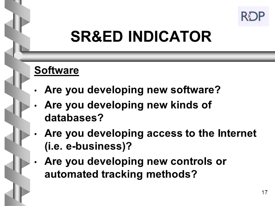 17 SR&ED INDICATOR Software Are you developing new software? Are you developing new kinds of databases? Are you developing access to the Internet (i.e