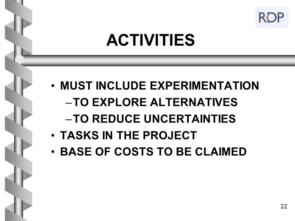 22 ACTIVITIES MUST INCLUDE EXPERIMENTATION –TO EXPLORE ALTERNATIVES –TO REDUCE UNCERTAINTIES TASKS IN THE PROJECT BASE OF COSTS TO BE CLAIMED