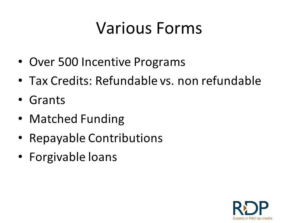 Various Forms Over 500 Incentive Programs Tax Credits: Refundable vs. non refundable Grants Matched Funding Repayable Contributions Forgivable loans