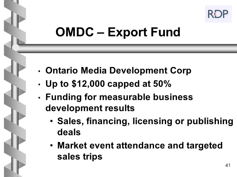 41 OMDC – Export Fund Ontario Media Development Corp Up to $12,000 capped at 50% Funding for measurable business development results Sales, financing,