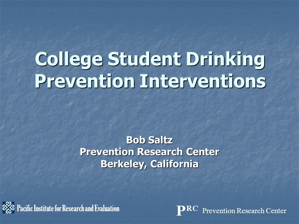 Prevention Research Center Pacific Institute for Research and Evaluation College Student Drinking Prevention Interventions Bob Saltz Prevention Research Center Berkeley, California