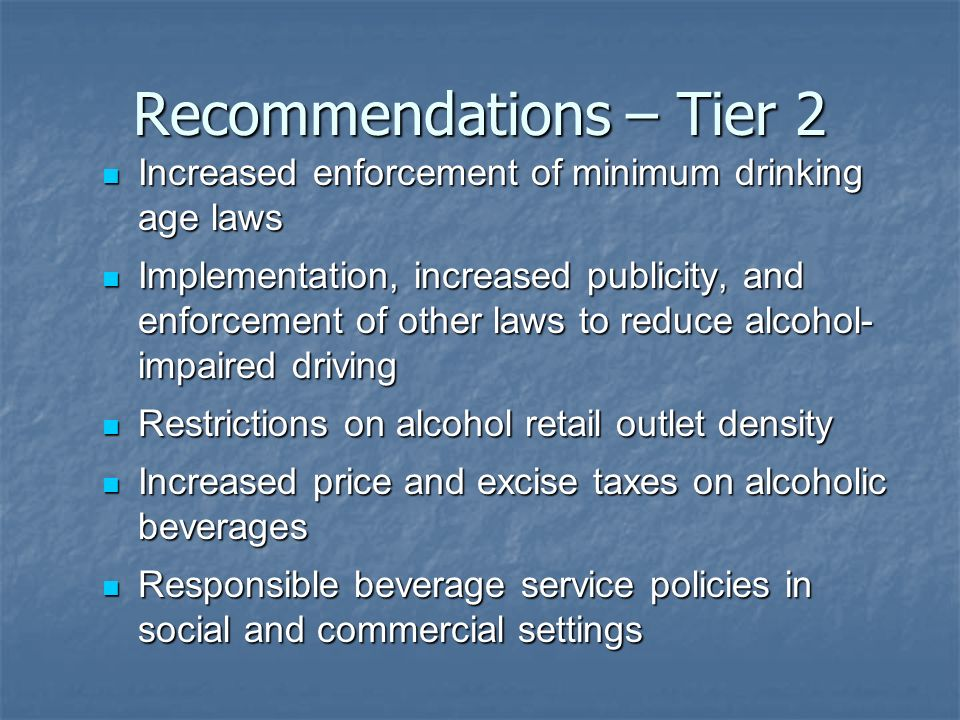 Recommendations – Tier 2 Increased enforcement of minimum drinking age laws Increased enforcement of minimum drinking age laws Implementation, increased publicity, and enforcement of other laws to reduce alcohol- impaired driving Implementation, increased publicity, and enforcement of other laws to reduce alcohol- impaired driving Restrictions on alcohol retail outlet density Restrictions on alcohol retail outlet density Increased price and excise taxes on alcoholic beverages Increased price and excise taxes on alcoholic beverages Responsible beverage service policies in social and commercial settings Responsible beverage service policies in social and commercial settings