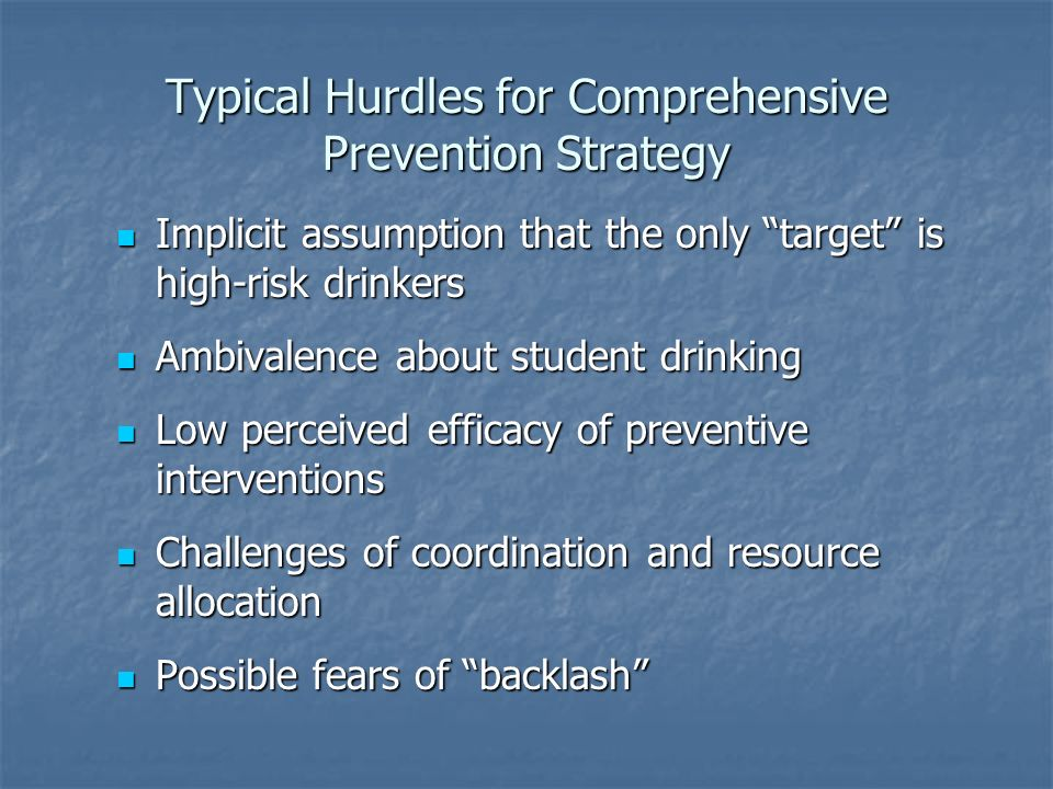Typical Hurdles for Comprehensive Prevention Strategy Implicit assumption that the only target is high-risk drinkers Implicit assumption that the only target is high-risk drinkers Ambivalence about student drinking Ambivalence about student drinking Low perceived efficacy of preventive interventions Low perceived efficacy of preventive interventions Challenges of coordination and resource allocation Challenges of coordination and resource allocation Possible fears of backlash Possible fears of backlash
