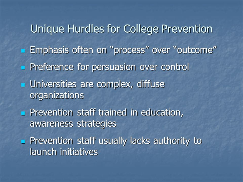 Unique Hurdles for College Prevention Emphasis often on process over outcome Emphasis often on process over outcome Preference for persuasion over control Preference for persuasion over control Universities are complex, diffuse organizations Universities are complex, diffuse organizations Prevention staff trained in education, awareness strategies Prevention staff trained in education, awareness strategies Prevention staff usually lacks authority to launch initiatives Prevention staff usually lacks authority to launch initiatives