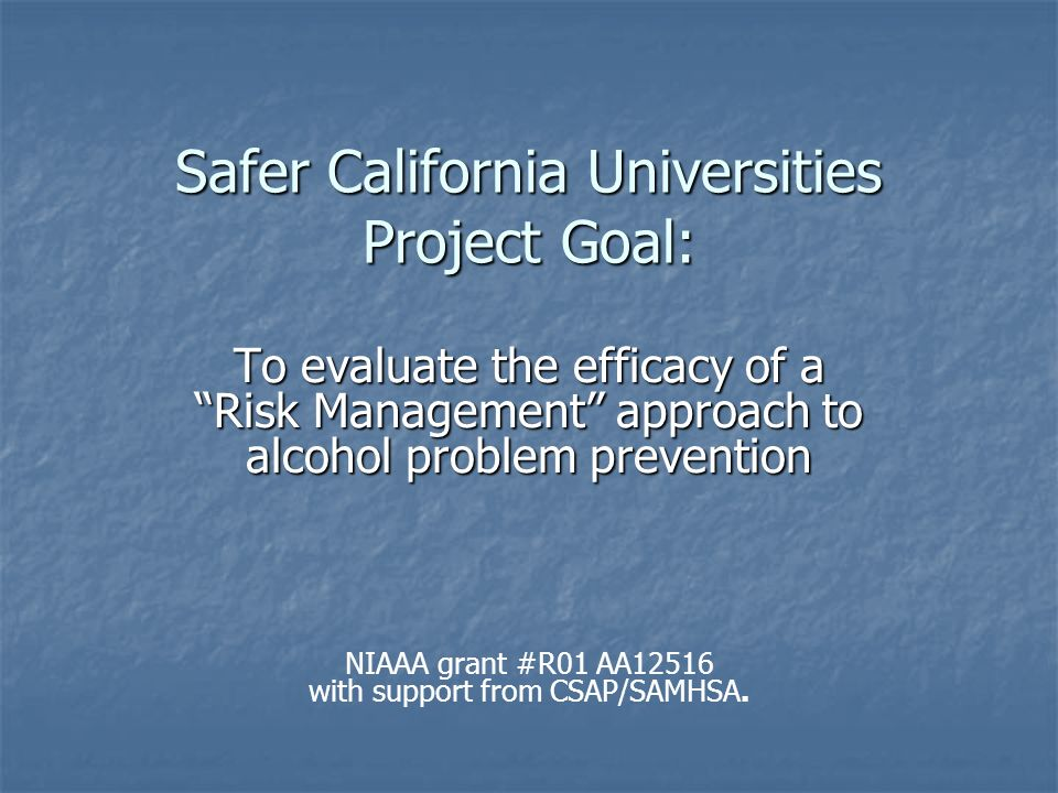 Safer California Universities Project Goal: To evaluate the efficacy of a Risk Management approach to alcohol problem prevention NIAAA grant #R01 AA12516 with support from CSAP/SAMHSA.