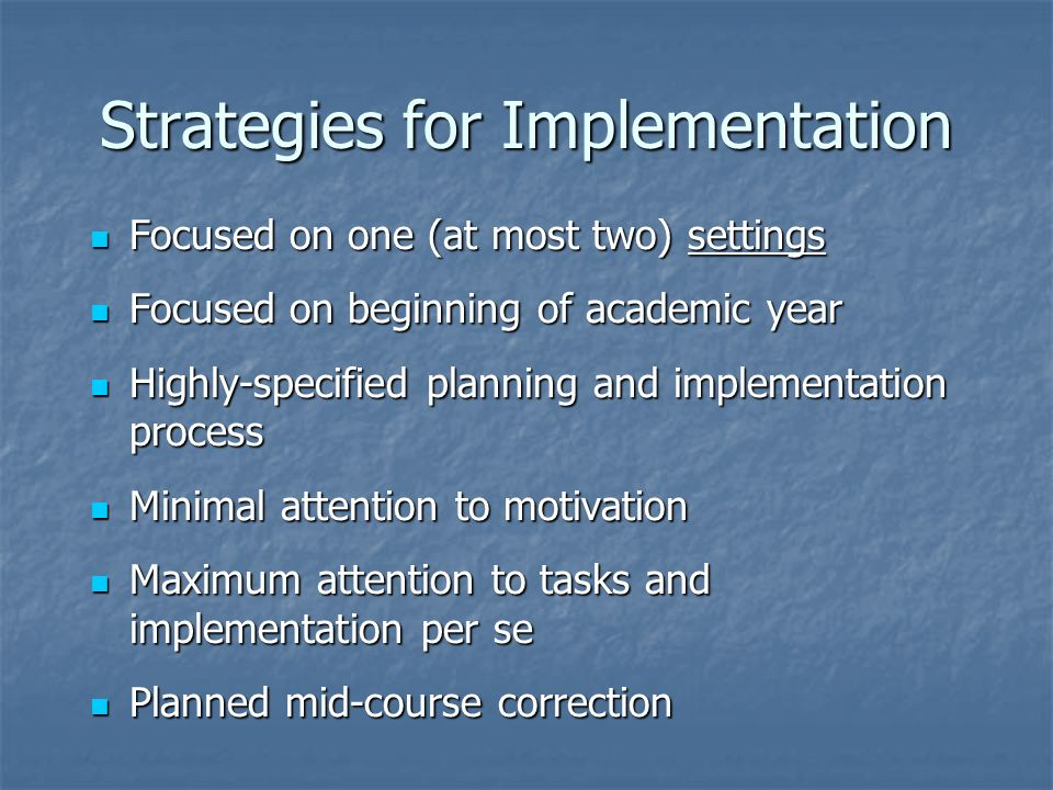 Strategies for Implementation Focused on one (at most two) settings Focused on one (at most two) settings Focused on beginning of academic year Focused on beginning of academic year Highly-specified planning and implementation process Highly-specified planning and implementation process Minimal attention to motivation Minimal attention to motivation Maximum attention to tasks and implementation per se Maximum attention to tasks and implementation per se Planned mid-course correction Planned mid-course correction