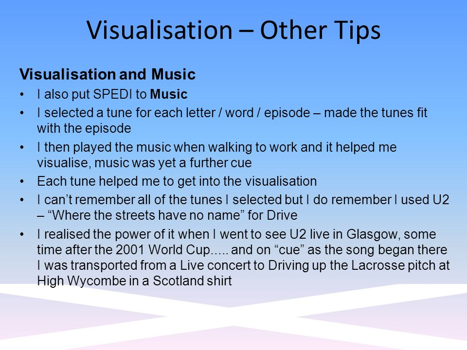 Visualisation – Other Tips Visualisation and Music I also put SPEDI to Music I selected a tune for each letter / word / episode – made the tunes fit with the episode I then played the music when walking to work and it helped me visualise, music was yet a further cue Each tune helped me to get into the visualisation I cant remember all of the tunes I selected but I do remember I used U2 – Where the streets have no name for Drive I realised the power of it when I went to see U2 live in Glasgow, some time after the 2001 World Cup.....