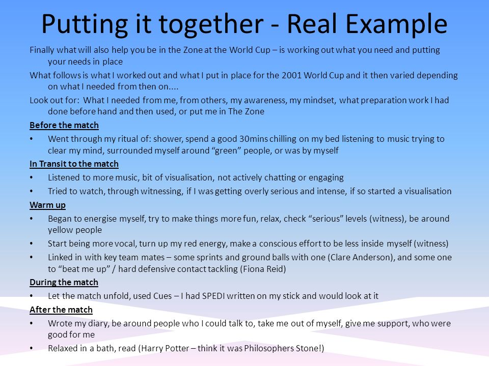Putting it together - Real Example Finally what will also help you be in the Zone at the World Cup – is working out what you need and putting your needs in place What follows is what I worked out and what I put in place for the 2001 World Cup and it then varied depending on what I needed from then on....