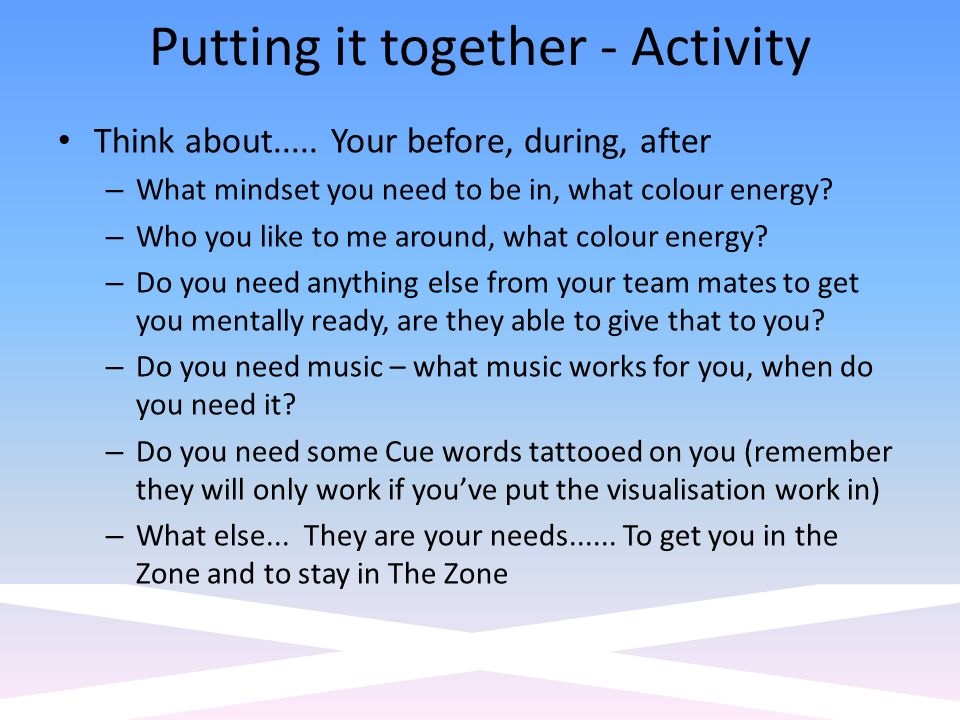 Putting it together - Activity Think about..... Your before, during, after – What mindset you need to be in, what colour energy? – Who you like to me