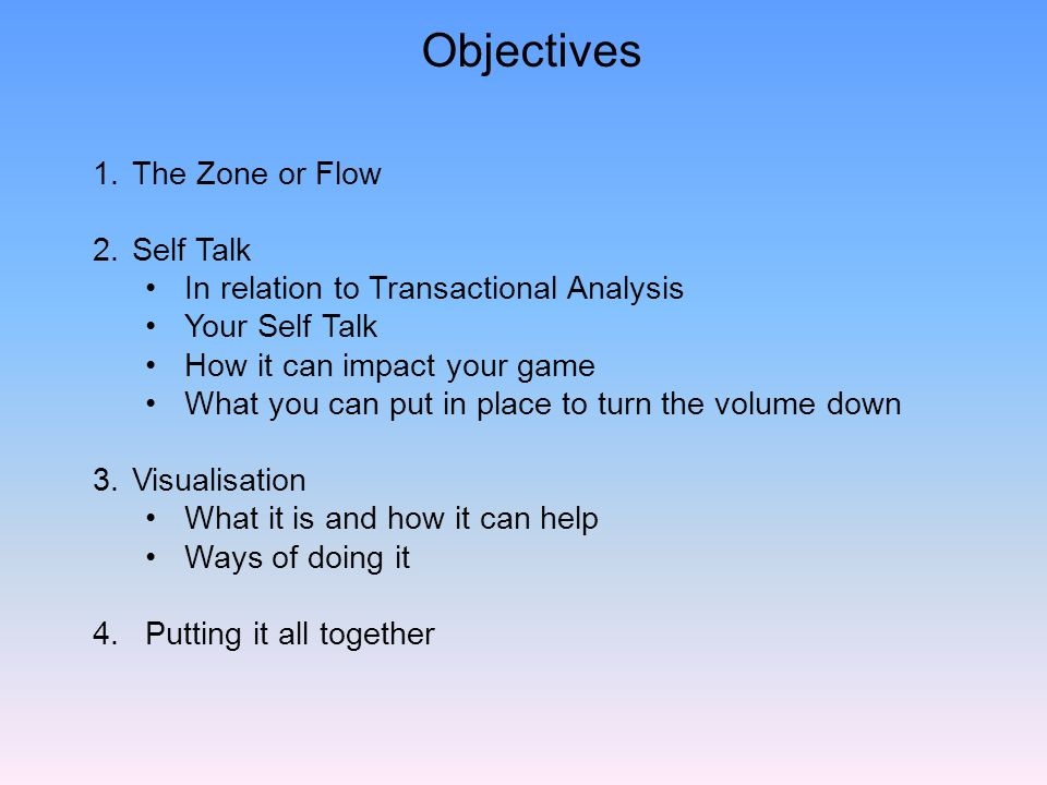 Objectives 1.The Zone or Flow 2.Self Talk In relation to Transactional Analysis Your Self Talk How it can impact your game What you can put in place to turn the volume down 3.Visualisation What it is and how it can help Ways of doing it 4.Putting it all together
