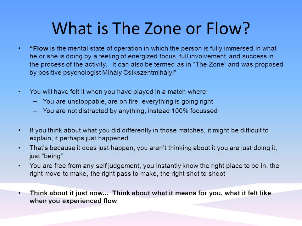 What is The Zone or Flow? Flow is the mental state of operation in which the person is fully immersed in what he or she is doing by a feeling of energ