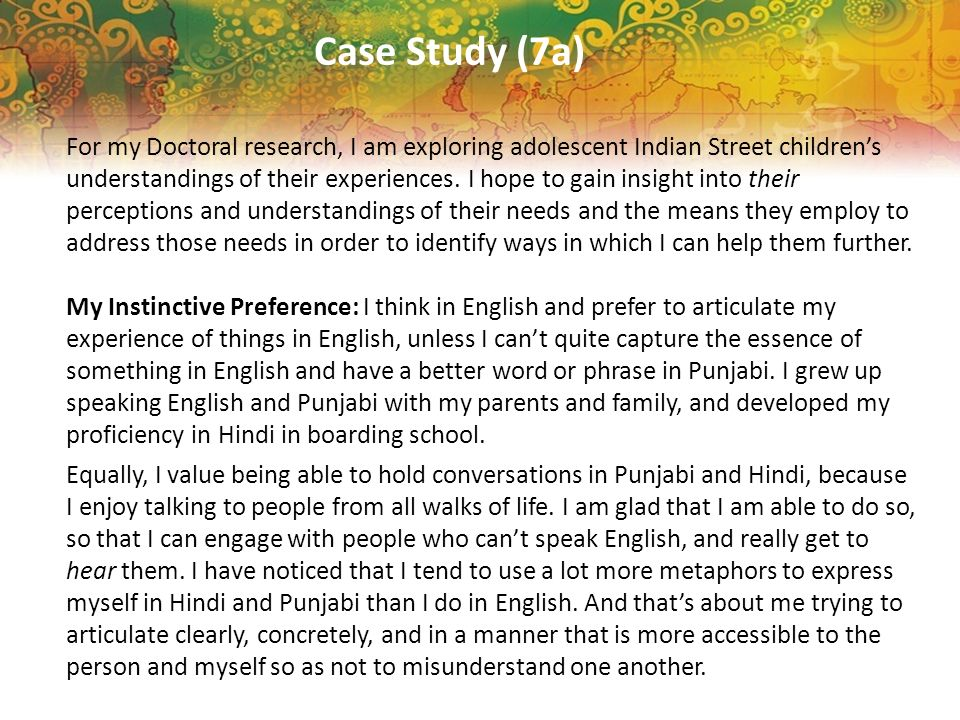 Case Study (7a) For my Doctoral research, I am exploring adolescent Indian Street childrens understandings of their experiences. I hope to gain insigh