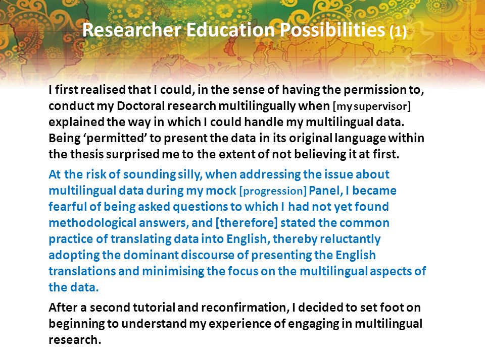 Researcher Education Possibilities (1) I first realised that I could, in the sense of having the permission to, conduct my Doctoral research multilingually when [my supervisor] explained the way in which I could handle my multilingual data.