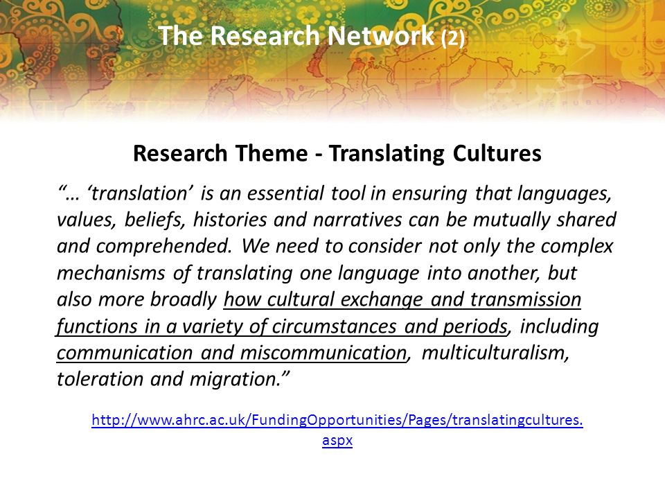 The Research Network (2) Research Theme - Translating Cultures … translation is an essential tool in ensuring that languages, values, beliefs, histories and narratives can be mutually shared and comprehended.