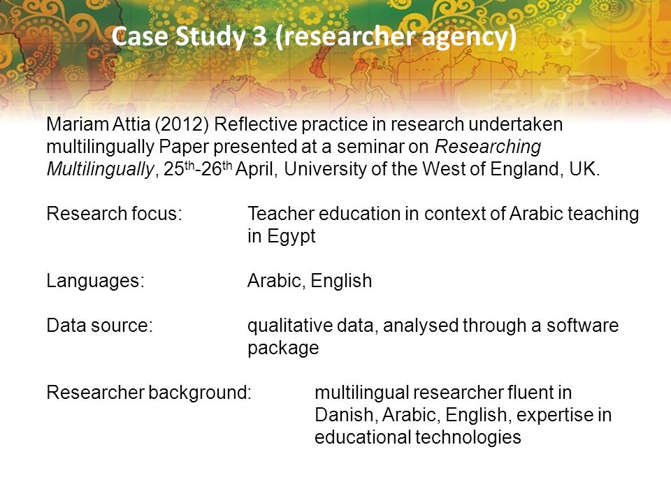 Case Study 3 (researcher agency) Mariam Attia (2012) Reflective practice in research undertaken multilingually Paper presented at a seminar on Researching Multilingually, 25 th -26 th April, University of the West of England, UK.