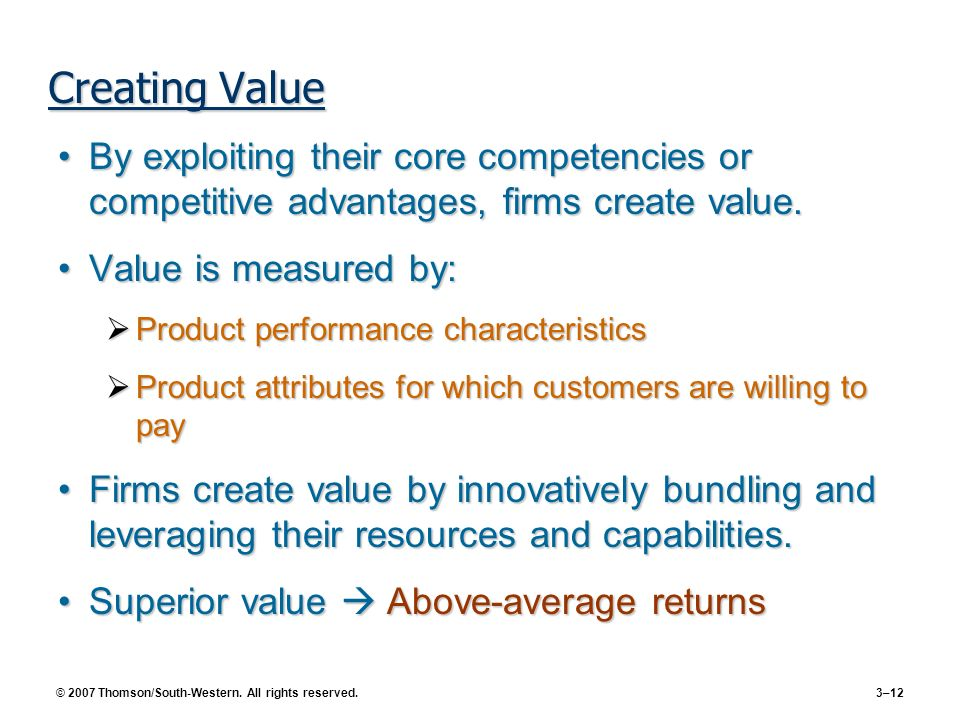 © 2007 Thomson/South-Western. All rights reserved. 3–12 Creating Value By exploiting their core competencies or competitive advantages, firms create v