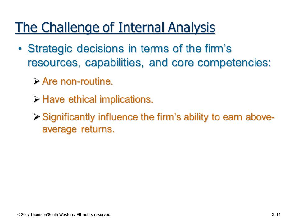 © 2007 Thomson/South-Western. All rights reserved. 3–14 The Challenge of Internal Analysis Strategic decisions in terms of the firms resources, capabi