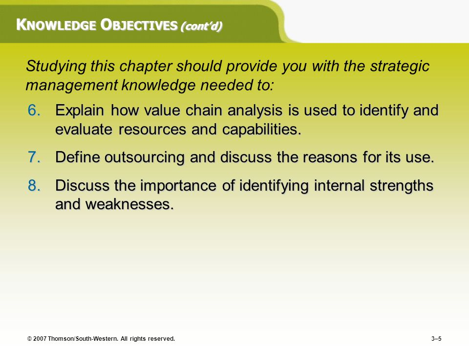© 2007 Thomson/South-Western. All rights reserved. 3–5 K NOWLEDGE O BJECTIVES (contd) 6.Explain how value chain analysis is used to identify and evalu