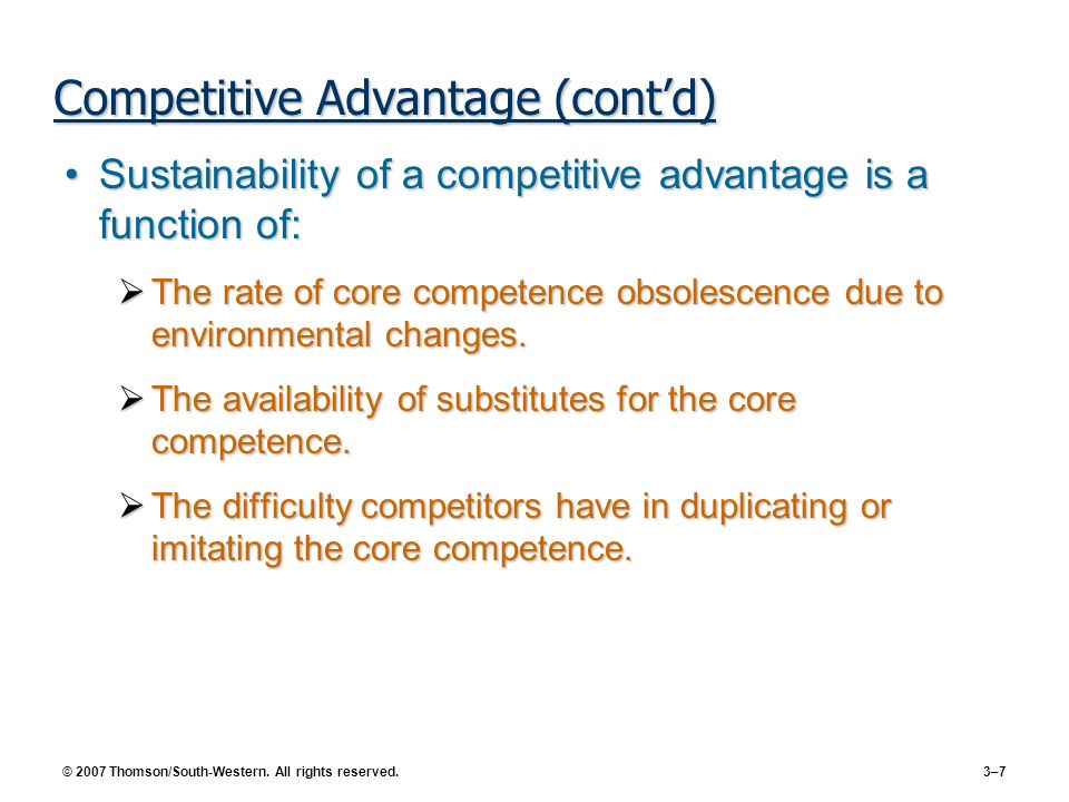 © 2007 Thomson/South-Western. All rights reserved. 3–7 Competitive Advantage (contd) Sustainability of a competitive advantage is a function of:Sustai