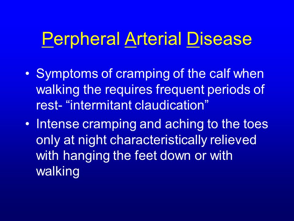 Perpheral Arterial Disease Symptoms of cramping of the calf when walking the requires frequent periods of rest- intermitant claudication Intense cramp