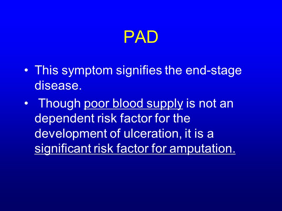 PAD This symptom signifies the end-stage disease. Though poor blood supply is not an dependent risk factor for the development of ulceration, it is a
