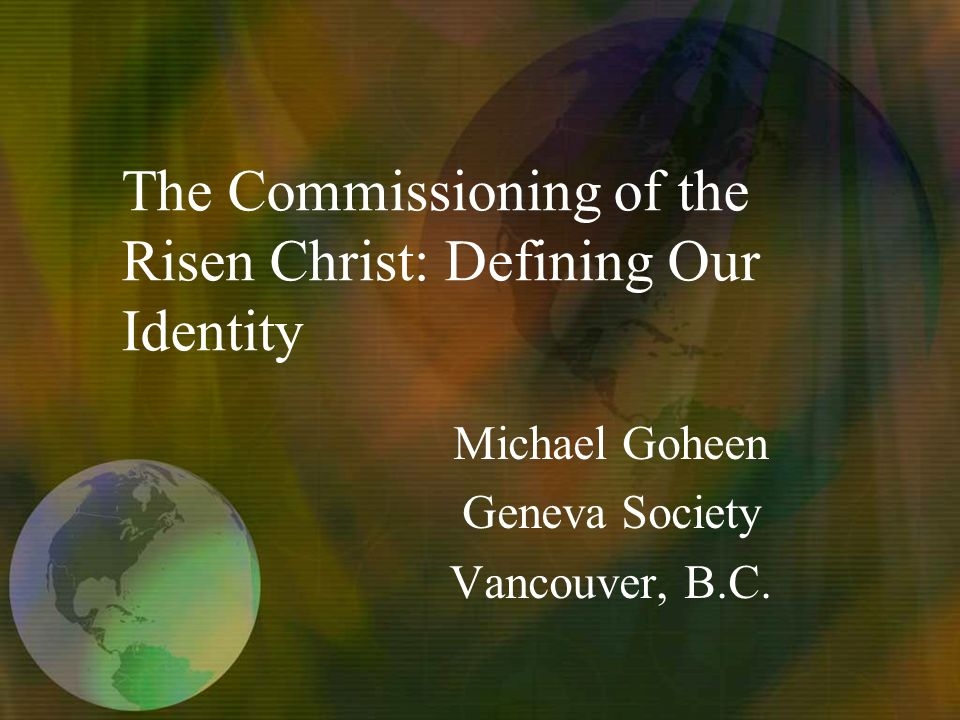 The Commissioning of the Risen Christ: Defining Our Identity Michael Goheen Geneva Society Vancouver, B.C.