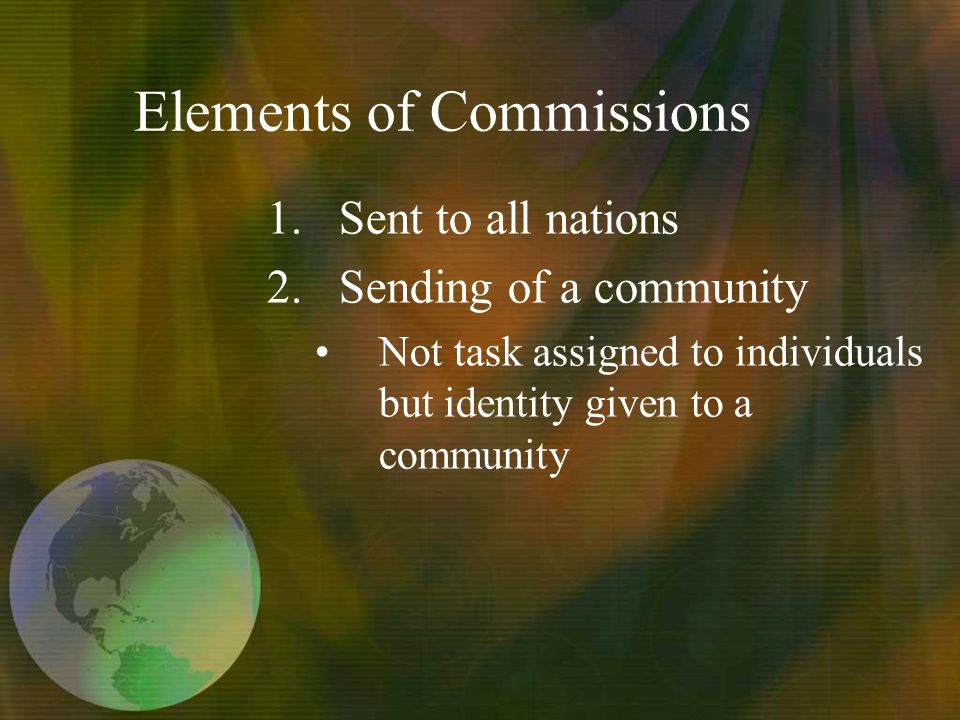 Elements of Commissions 1.Sent to all nations 2.Sending of a community Not task assigned to individuals but identity given to a community