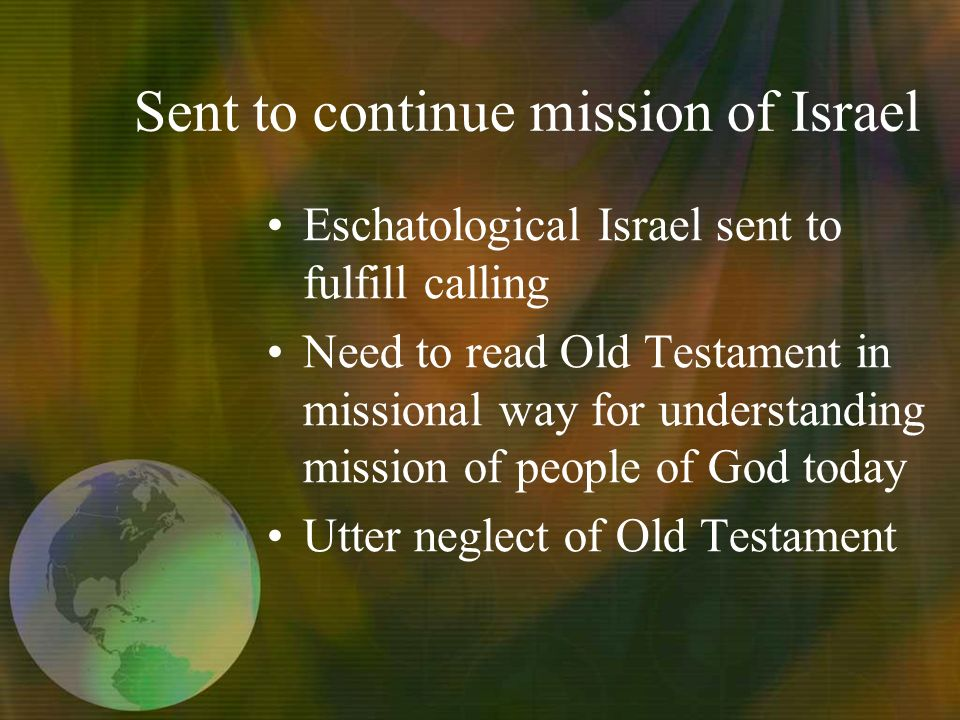 Sent to continue mission of Israel Eschatological Israel sent to fulfill calling Need to read Old Testament in missional way for understanding mission of people of God today Utter neglect of Old Testament