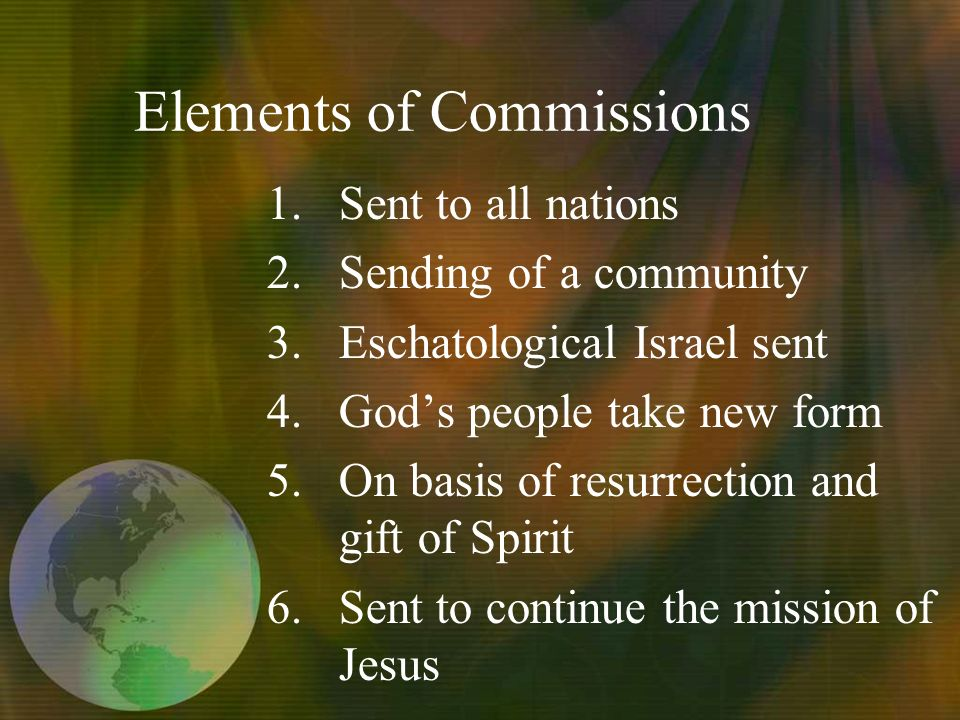 Elements of Commissions 1.Sent to all nations 2.Sending of a community 3.Eschatological Israel sent 4.Gods people take new form 5.On basis of resurrection and gift of Spirit 6.Sent to continue the mission of Jesus