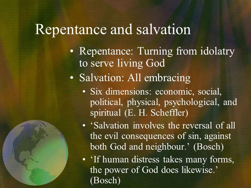 Repentance and salvation Repentance: Turning from idolatry to serve living God Salvation: All embracing Six dimensions: economic, social, political, physical, psychological, and spiritual (E.