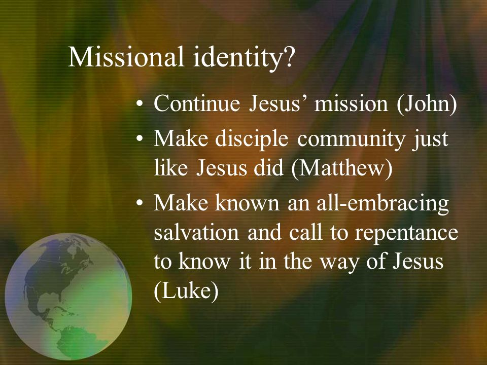 Missional identity? Continue Jesus mission (John) Make disciple community just like Jesus did (Matthew) Make known an all-embracing salvation and call
