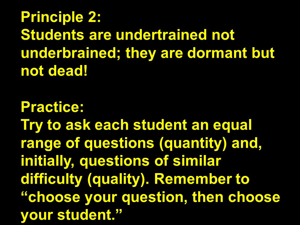 Principle 2: Students are undertrained not underbrained; they are dormant but not dead! Practice: Try to ask each student an equal range of questions