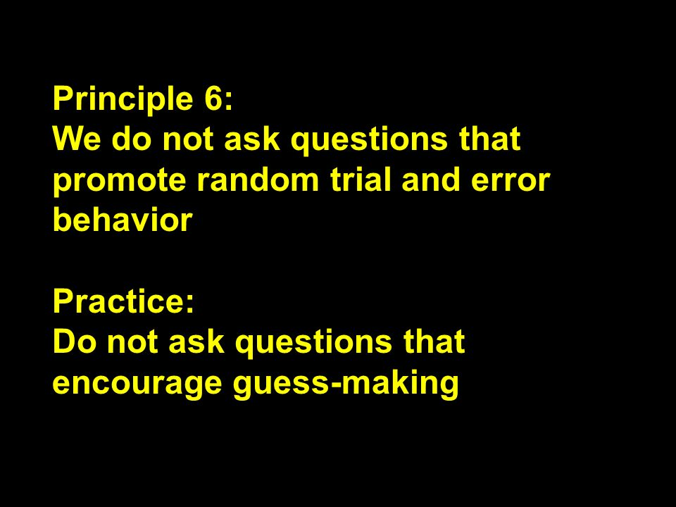 Principle 6: We do not ask questions that promote random trial and error behavior Practice: Do not ask questions that encourage guess-making