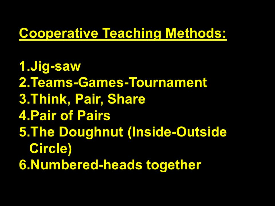 Cooperative Teaching Methods: 1.Jig-saw 2.Teams-Games-Tournament 3.Think, Pair, Share 4.Pair of Pairs 5.The Doughnut (Inside-Outside Circle) 6.Numbere