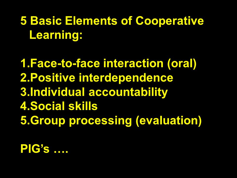 5 Basic Elements of Cooperative Learning: 1.Face-to-face interaction (oral) 2.Positive interdependence 3.Individual accountability 4.Social skills 5.G