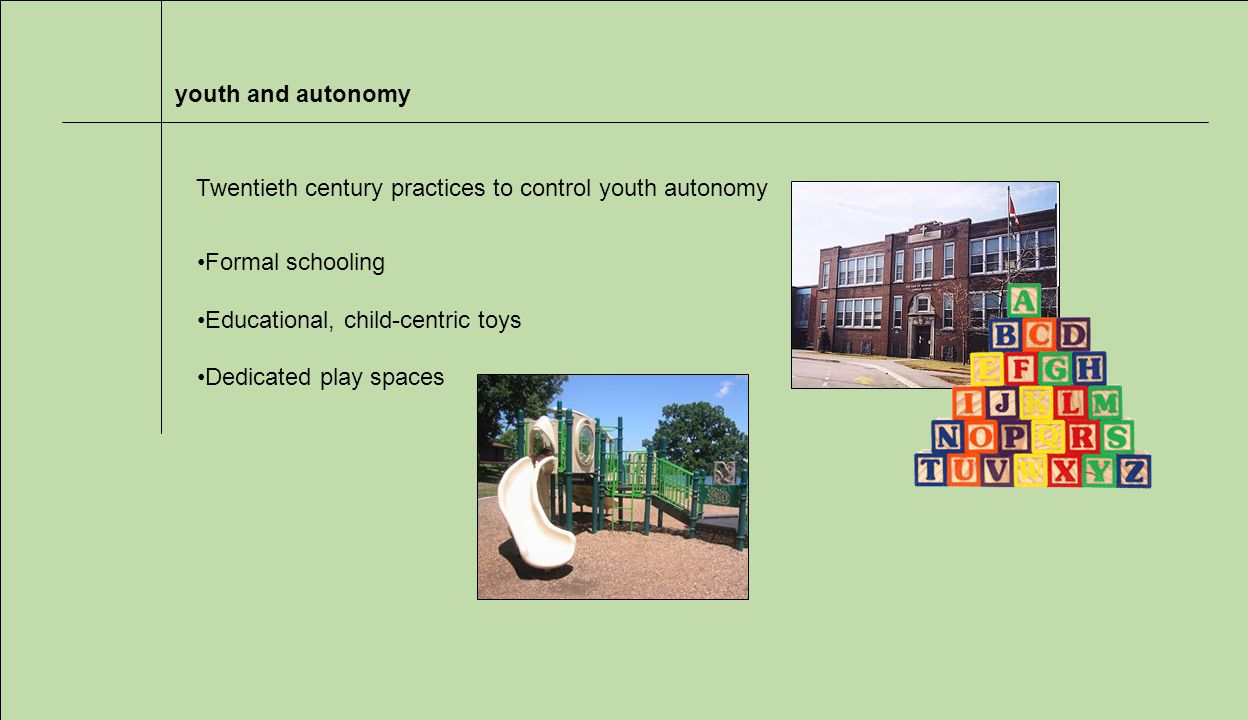 youth and autonomy Formal schooling Educational, child-centric toys Dedicated play spaces Twentieth century practices to control youth autonomy