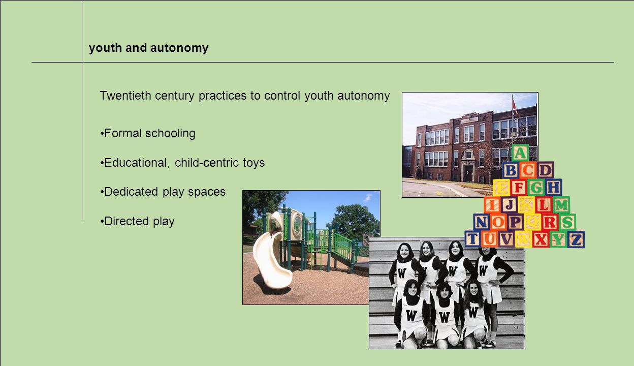 youth and autonomy Formal schooling Educational, child-centric toys Dedicated play spaces Directed play Twentieth century practices to control youth autonomy