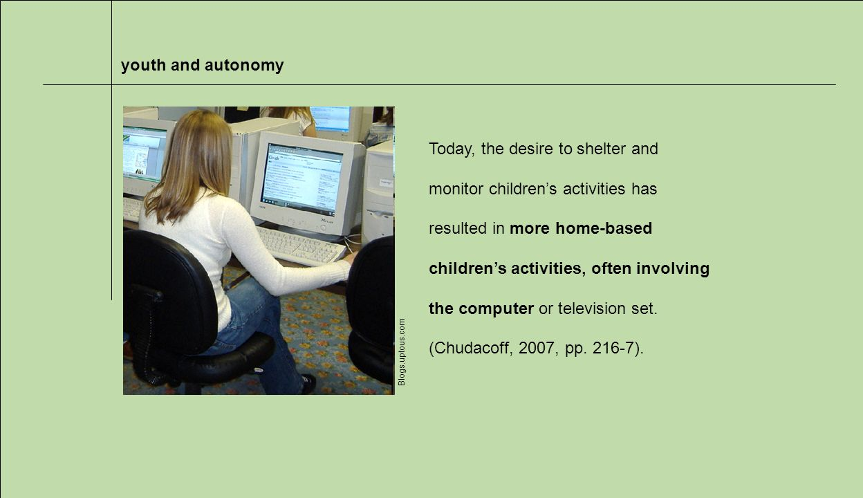 youth and autonomy Blogs.uptous.com Today, the desire to shelter and monitor childrens activities has resulted in more home-based childrens activities, often involving the computer or television set.