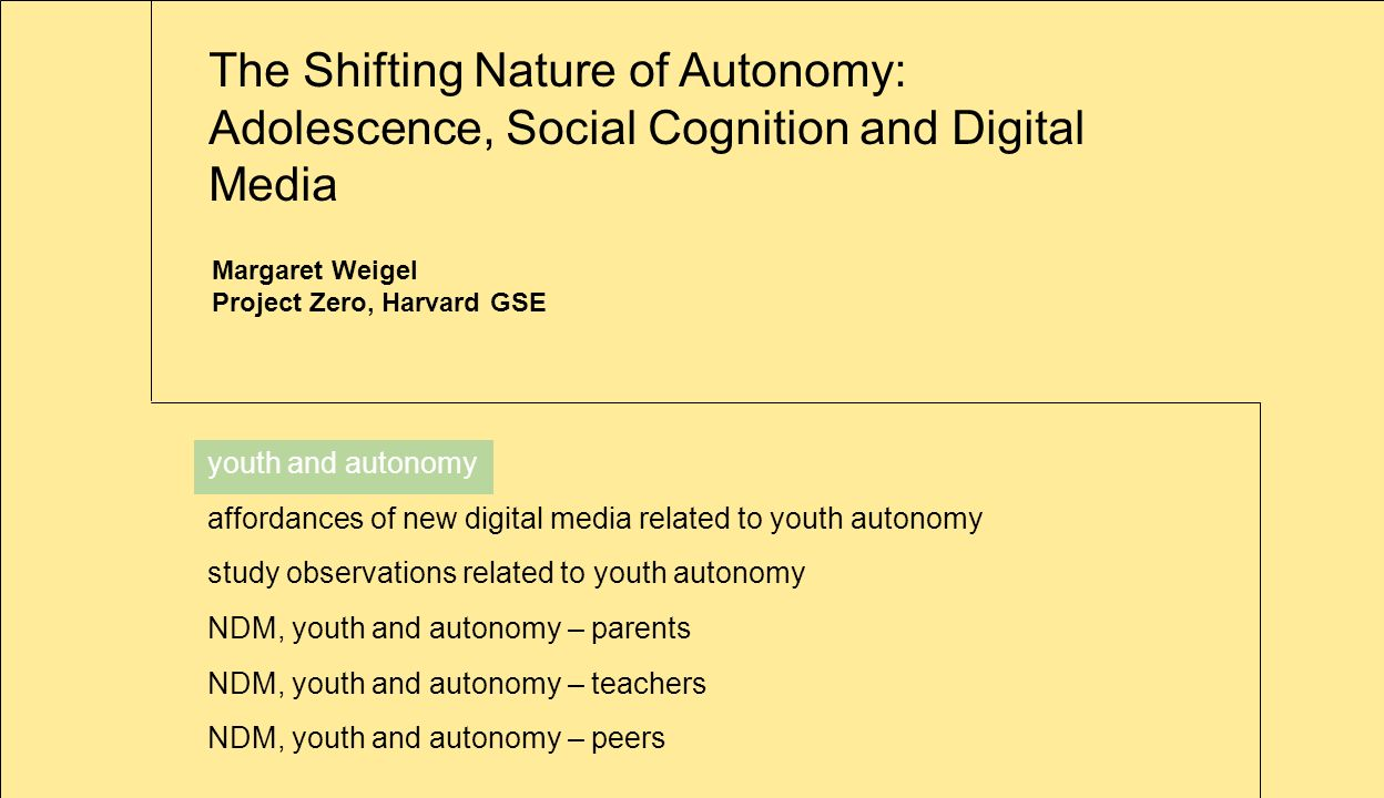 The Shifting Nature of Autonomy: Adolescence, Social Cognition and Digital Media youth and autonomy affordances of new digital media related to youth autonomy study observations related to youth autonomy NDM, youth and autonomy – parents NDM, youth and autonomy – teachers NDM, youth and autonomy – peers Margaret Weigel Project Zero, Harvard GSE