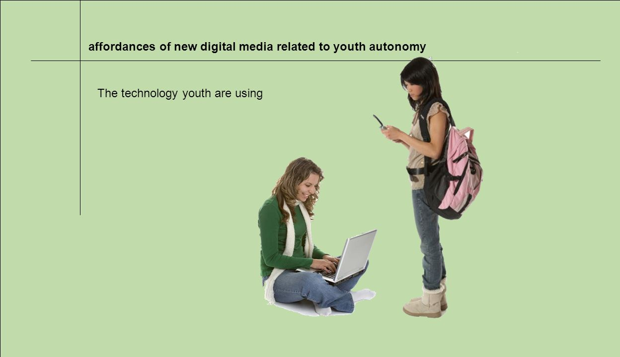 affordances of new digital media related to youth autonomy The technology youth are using