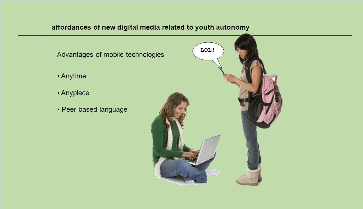 affordances of new digital media related to youth autonomy Advantages of mobile technologies Anytime Anyplace Peer-based language LOL!