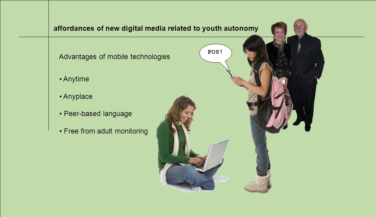 affordances of new digital media related to youth autonomy Advantages of mobile technologies Anytime Anyplace Peer-based language Free from adult monitoring POS!