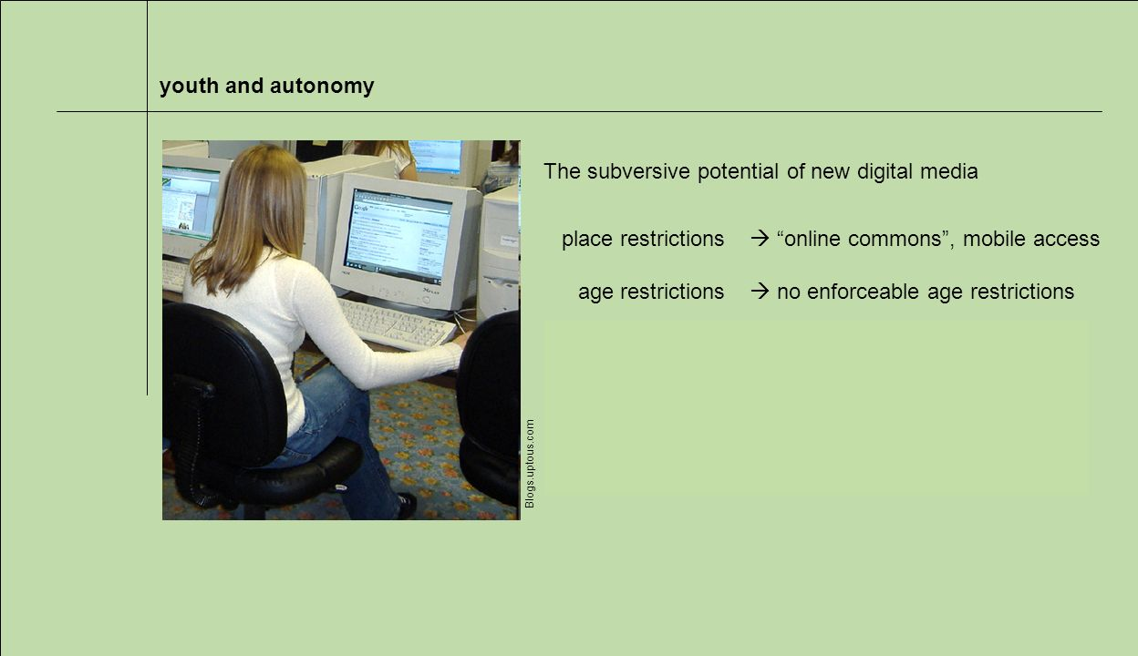 youth and autonomy Blogs.uptous.com The subversive potential of new digital media place restrictions age restrictions time restrictions activity restrictions social restrictions online commons, mobile access no enforceable age restrictions 24/7 access shopping, gambling, porn peers and strangers alike