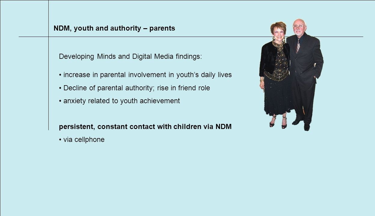 NDM, youth and authority – parents increase in parental involvement in youths daily lives Decline of parental authority; rise in friend role anxiety related to youth achievement persistent, constant contact with children via NDM via cellphone Developing Minds and Digital Media findings:
